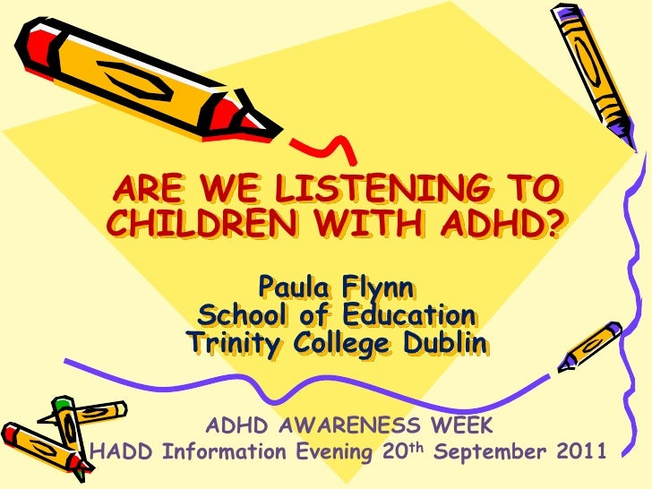 ARE WE LISTENING TO CHILDREN WITH ADHD?Paula FlynnSchool of EducationTrinity College Dublin <br />ADHD AWARENESS WEEK<br /...