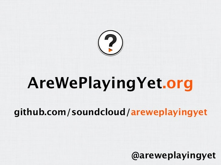 AreWePlayingYet.orggithub.com/soundcloud/areweplayingyet                      @areweplayingyet