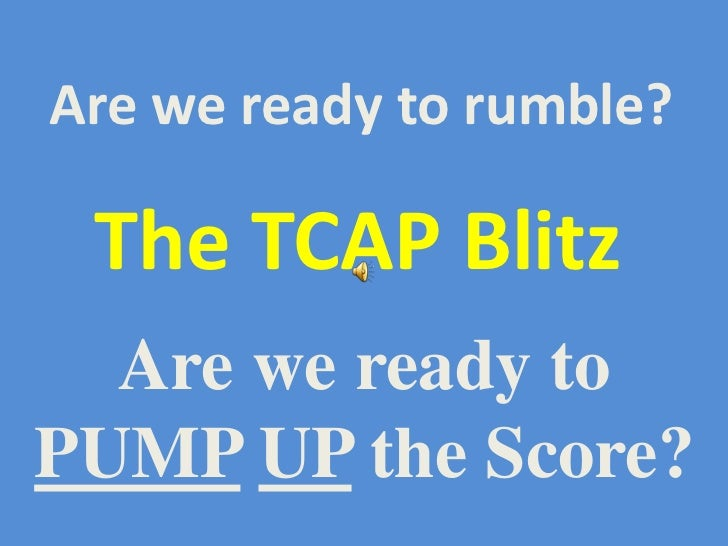 Are we ready to rumble? The TCAP Blitz  Are we ready toPUMP UP the Score?