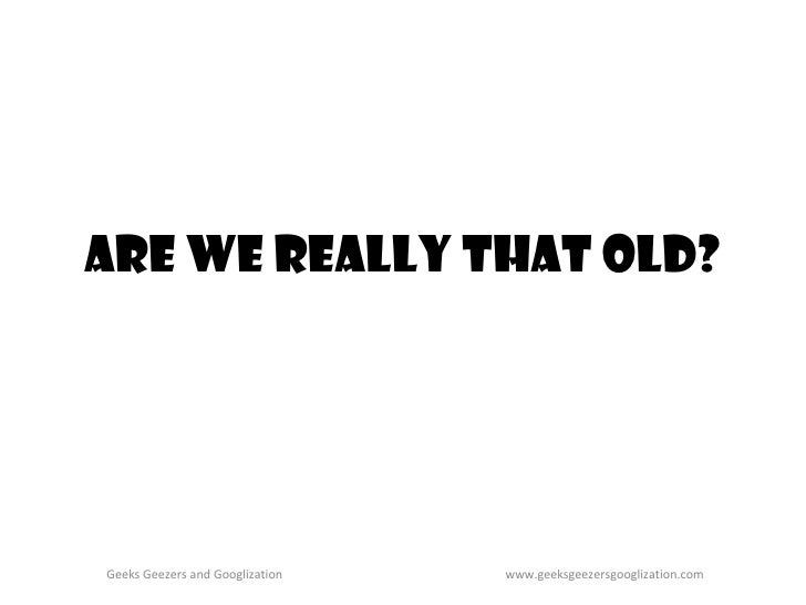 Are we really that old