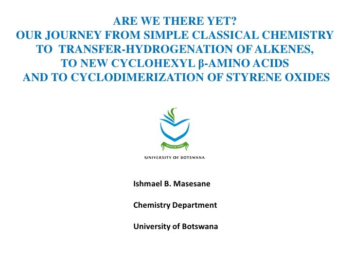 ARE WE THERE YET?OUR JOURNEY FROM SIMPLE CLASSICAL CHEMISTRY   TO TRANSFER-HYDROGENATION OF ALKENES,      TO NEW CYCLOHEXY...