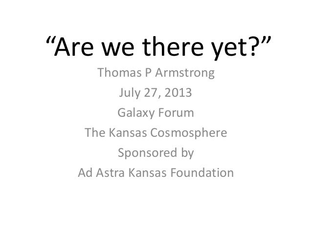 """Are we there yet?"" Thomas P Armstrong July 27, 2013 Galaxy Forum The Kansas Cosmosphere Sponsored by Ad Astra Kansas Foun..."