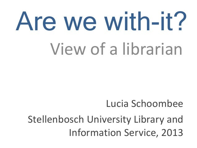 Are we with-it? View of a librarian Lucia Schoombee Stellenbosch University Library and Information Service, 2013