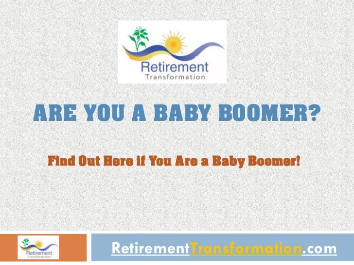 ARE YOU A BABY BOOMER? Find Out Here if You Are a Baby Boomer!          RetirementTransformation.com