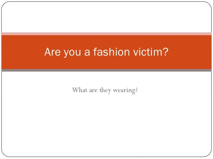 What are they wearing? Are you a fashion victim?