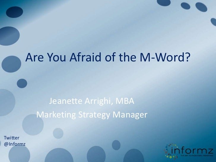 Are You Afraid of the M-Word?<br />Jeanette Arrighi, MBA<br />Marketing Strategy Manager<br />Twitter<br />@Informz<br />@...