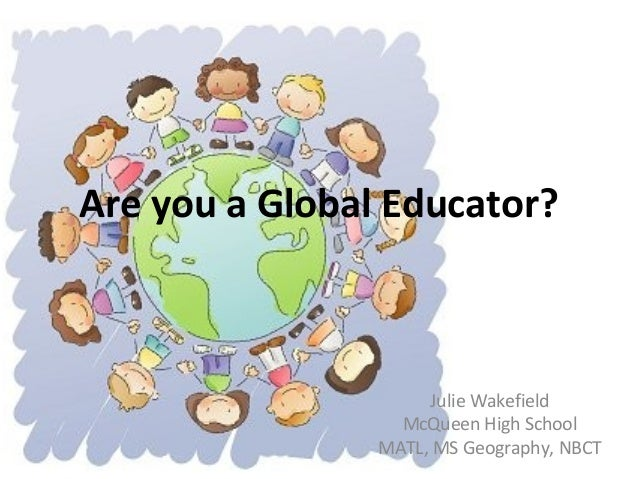 Are you a Global Educator? Julie Wakefield McQueen High School MATL, MS Geography, NBCT
