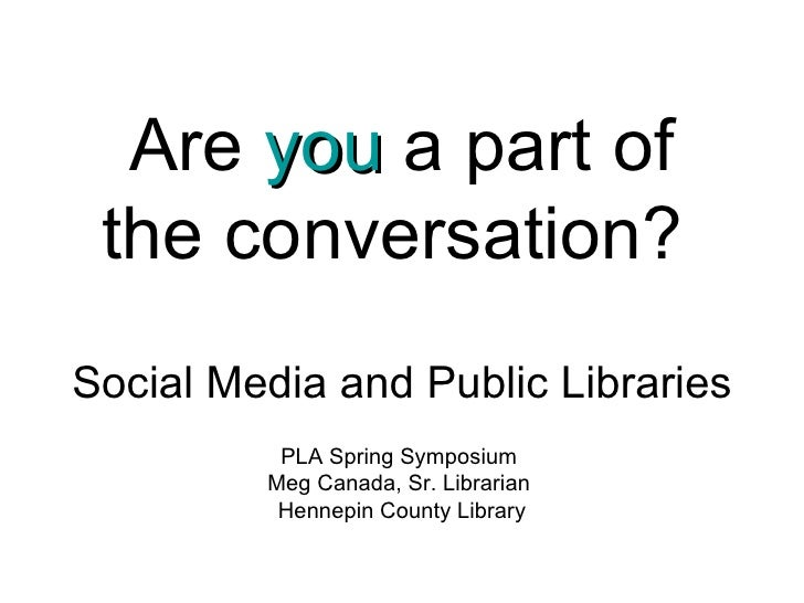 Are  you  a part of the conversation?   Social Media and Public Libraries PLA Spring Symposium  Meg Canada, Sr. Librarian ...