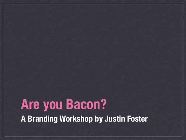 Are you Bacon?A Branding Workshop by Justin Foster