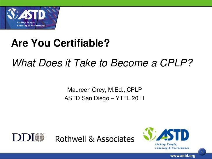 Are You Certifiable?What Does it Take to Become a CPLP?           Maureen Orey, M.Ed., CPLP          ASTD San Diego – YTTL...