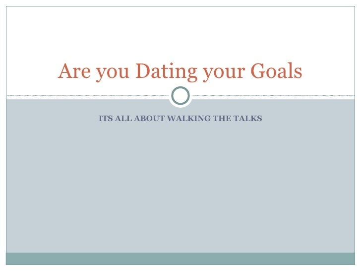 ITS ALL ABOUT WALKING THE TALKS Are you Dating your Goals