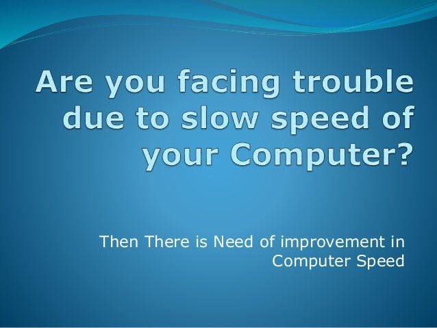 the speed and efficiency of early computers These tips will help you speed up your windows computer this because it's irreversible and is one of the last decisions you can make to speed up your computer.