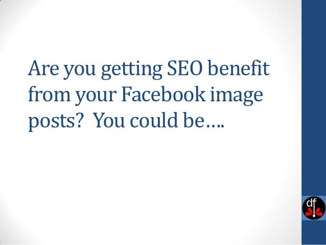 Are you getting SEO benefitfrom your Facebook imageposts? You could be….