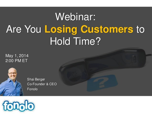 Shai Berger Co-Founder & CEO Fonolo Webinar: Are You Losing Customers to Hold Time? May 1, 2014 2:00 PM ET