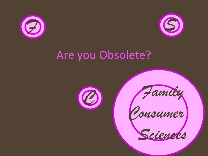 F                       S     Are you Obsolete?           C         Family                 Consumer                  Scien...