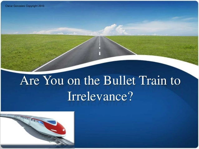 Oscar Gonzales Copyright 2013          Are You on the Bullet Train to                  Irrelevance?