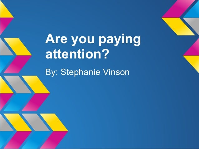 Are you payingattention?By: Stephanie Vinson