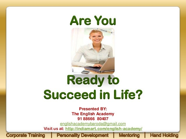 Are You  Ready to Succeed in Life? Presented BY: The English Academy 91 88666 80407 englishacademybaroda@gmail.com Visit u...