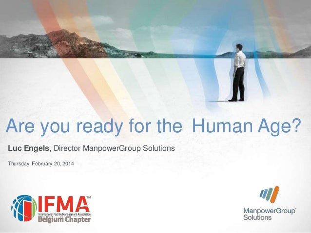 Are you ready for the Human Age? Luc Engels, Director ManpowerGroup Solutions Thursday, February 20, 2014
