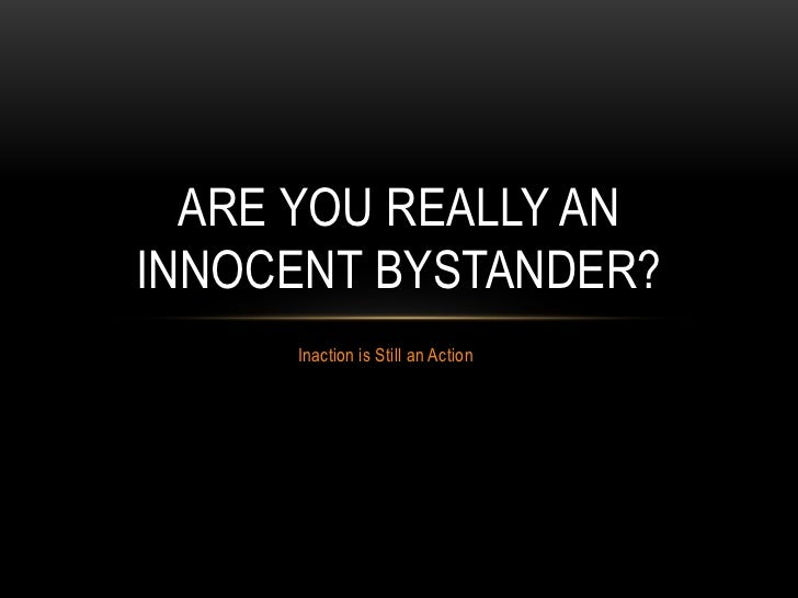 ARE YOU REALLY ANINNOCENT BYSTANDER?     Inaction is Still an Action