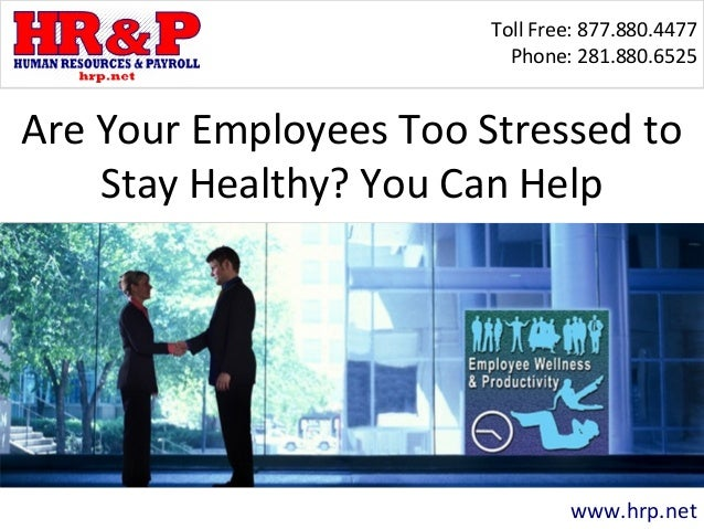 Toll Free: 877.880.4477 Phone: 281.880.6525 www.hrp.net Are Your Employees Too Stressed to Stay Healthy? You Can Help