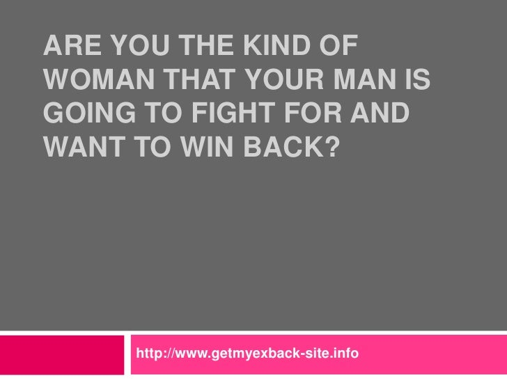 Are You the Kind of Woman That Your Man is Going to Fight For and Want to Win Back?<br />http://www.getmyexback-site.info<...