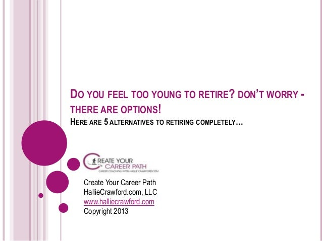Do you feel too young to retire? don't worry - there are options!