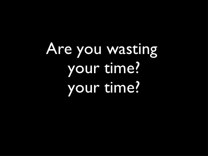 Are you wasting  your time? your time?