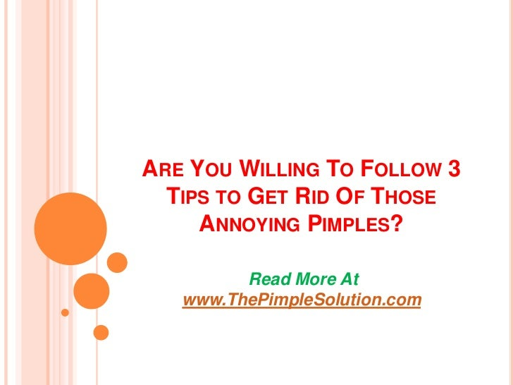 ARE YOU WILLING TO FOLLOW 3  TIPS TO GET RID OF THOSE     ANNOYING PIMPLES?         Read More At   www.ThePimpleSolution.com