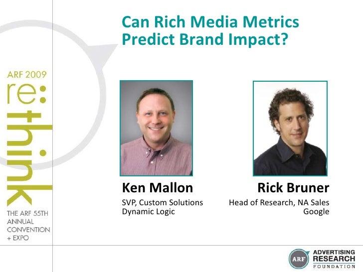 Can Rich Media MetricsPredict Brand Impact?Ken Mallon                     Rick BrunerSVP, Custom Solutions   Head of Resea...