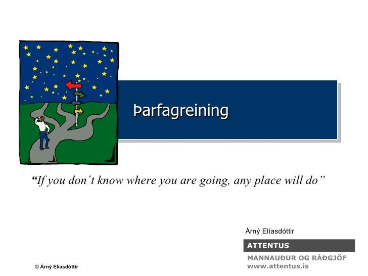 "Þarfagreining "" If you don´t know where you are going, any place will do"" Árný Elíasdóttir ATTENTUS MANNAUÐUR OG RÁÐGJÖF w..."