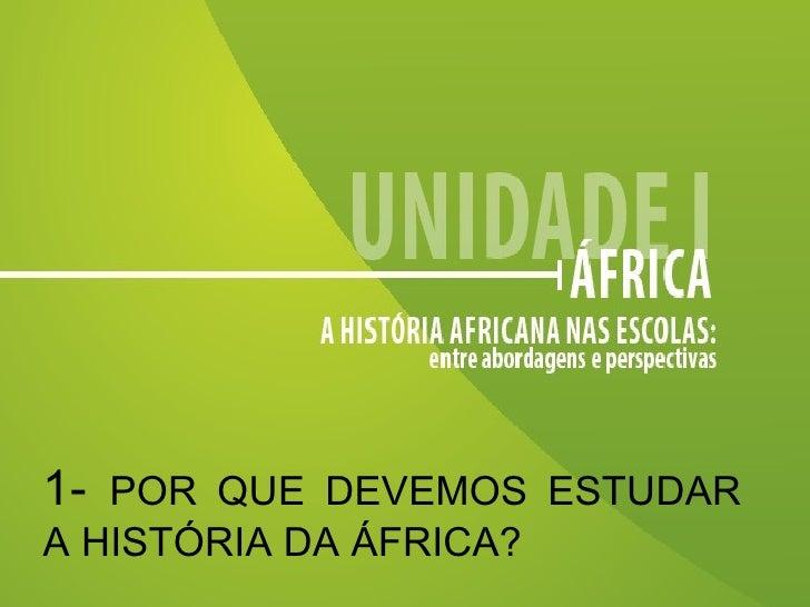 1-  POR QUE DEVEMOS ESTUDAR A HISTÓRIA DA ÁFRICA?