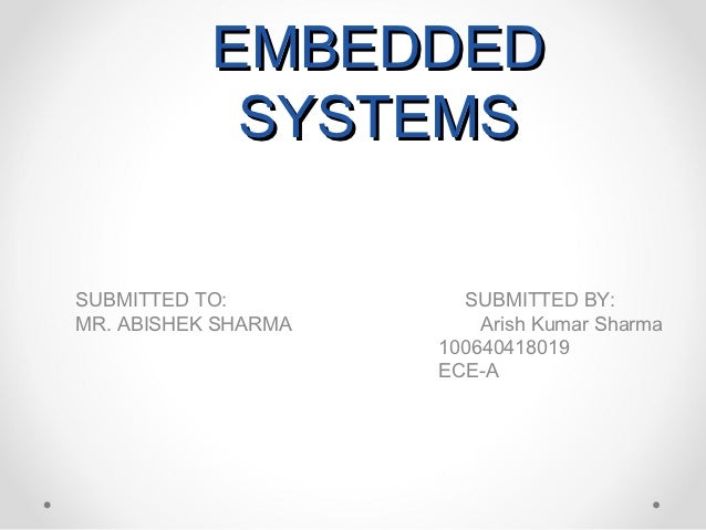 EMBEDDED            SYSTEMSSUBMITTED TO:          SUBMITTED BY:MR. ABISHEK SHARMA       Arish Kumar Sharma                ...