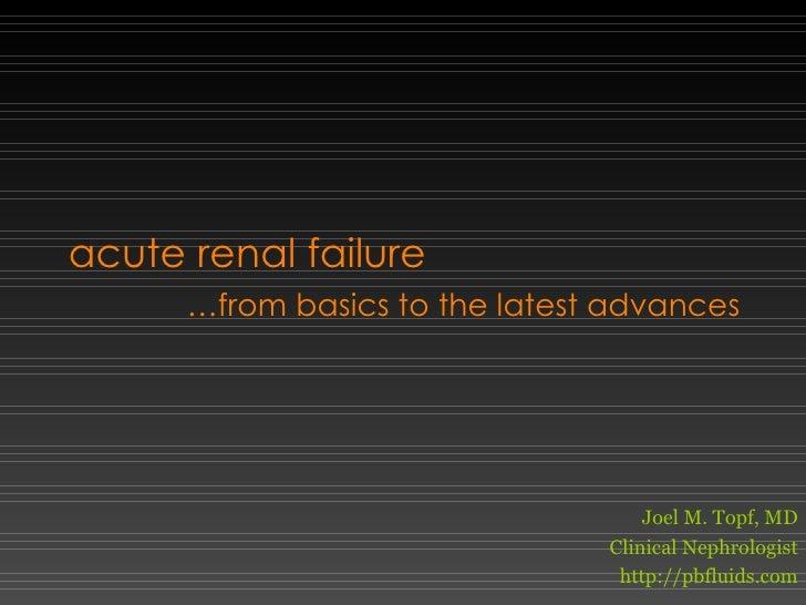 acute renal failure … from basics to the latest advances Joel M. Topf, MD Clinical Nephrologist http://pbfluids.com