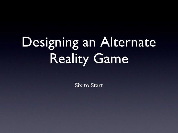 Designing an Alternate Reality Game <ul><li>Six to Start </li></ul>