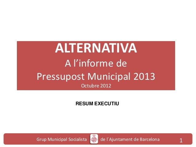 ALTERNATIVA      A l'informe dePressupost Municipal 2013                      Octubre 2012                   RESUM EXECUTI...
