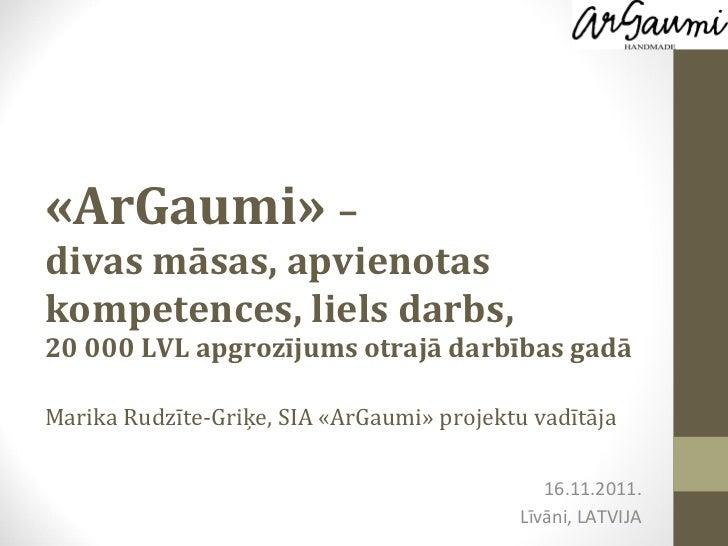 «ArGaumi»  –  divas māsas, apvienotas kompetences, liels darbs,  20 000 LVL apgrozījums otrajā darbības gadā Marika Rudzīt...