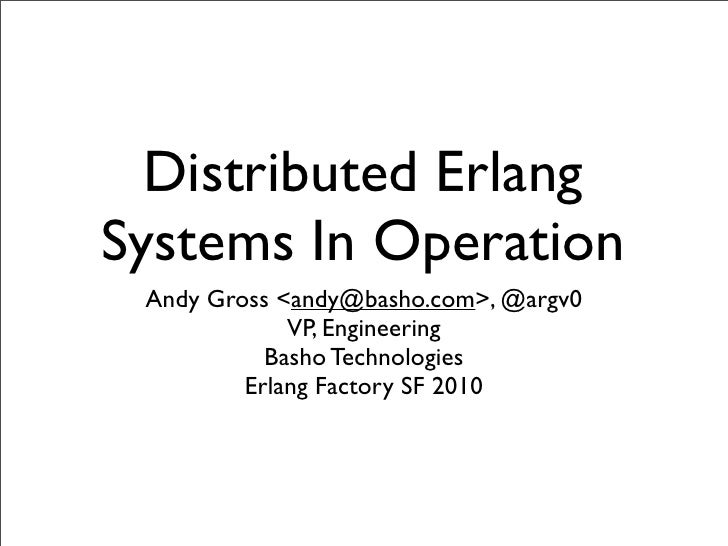 Distributed Erlang Systems In Operation  Andy Gross <andy@basho.com>, @argv0              VP, Engineering            Basho...