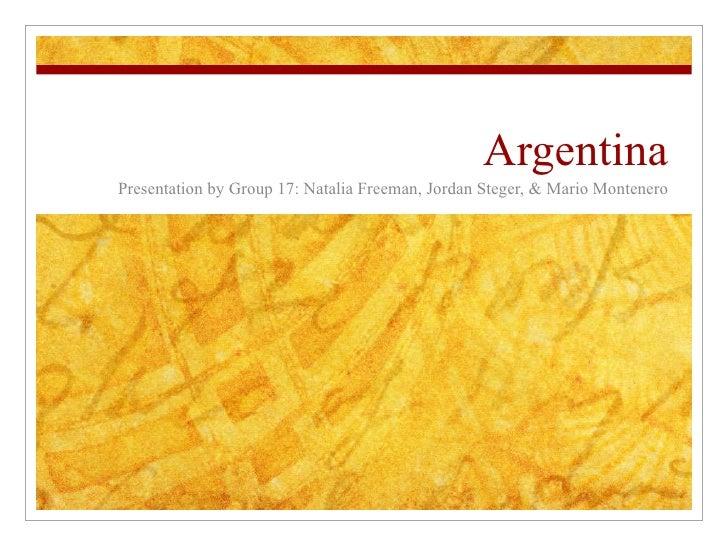 Argentina Presentation by Group 17: Natalia Freeman, Jordan Steger, & Mario Montenero