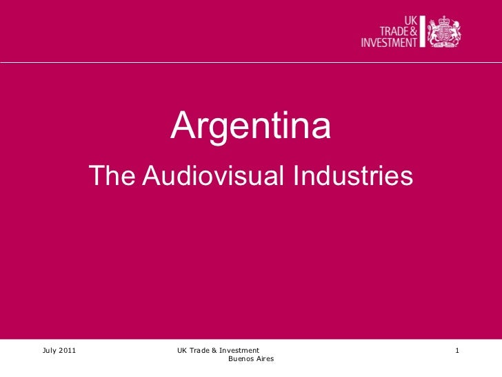 Argentina The Audiovisual Industries July 2011 UK Trade & Investment  Buenos Aires