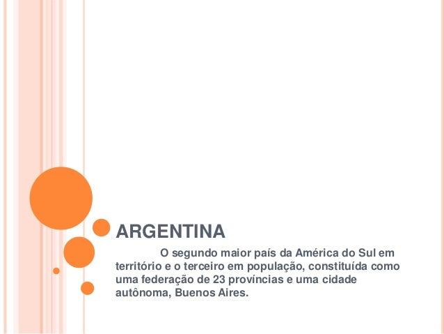ARGENTINA O segundo maior país da América do Sul em território e o terceiro em população, constituída como uma federação d...