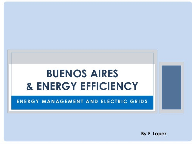 BUENOS AIRES & ENERGY EFFICIENCY ENERGY MANAGEMENT AND ELECTRIC GRIDS  By F. Lopez