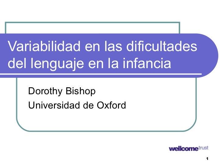 Variabilidad en las dificultadesdel lenguaje en la infancia   Dorothy Bishop   Universidad de Oxford                      ...