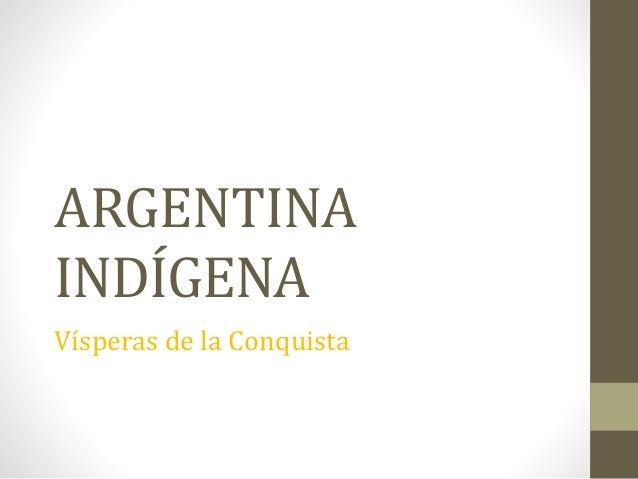 ARGENTINA INDÍGENA Vísperas de la Conquista