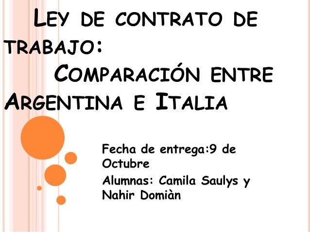 LEY DE CONTRATO DE TRABAJO: COMPARACIÓN ENTRE ARGENTINA E ITALIA Fecha de entrega:9 de Octubre Alumnas: Camila Saulys y Na...
