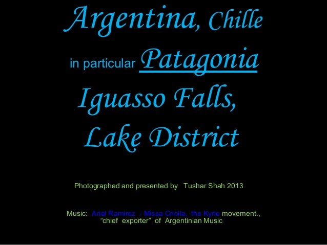 Argentina, Chille in particular Patagonia Iguasso Falls, Lake District Photographed and presented by Tushar Shah 2013 Musi...