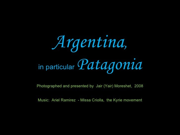 Argentina , in particular  Patagonia Photographed and presented by  Jair (Yair) Moreshet,  2008 Music:  Ariel Ramirez  - M...