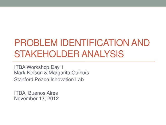 PROBLEM IDENTIFICATION ANDSTAKEHOLDER ANALYSISITBA Workshop Day 1Mark Nelson & Margarita QuihuisStanford Peace Innovation ...