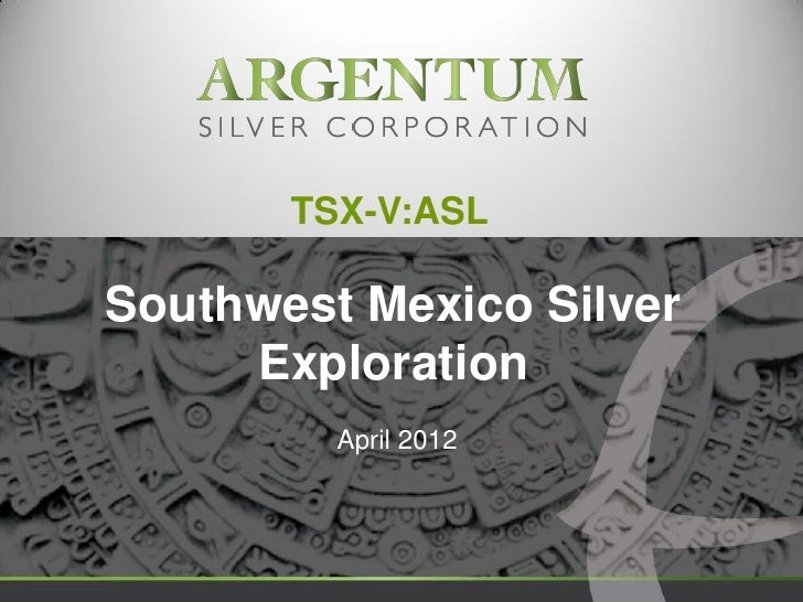 TSX-V:ASLSouthwest Mexico Silver     Exploration         April 2012