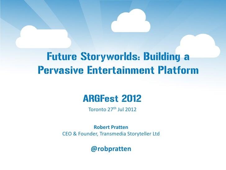 Future Storyworlds: Building aPervasive Entertainment Platform            ARGFest 2012              Toronto 27th Jul 2012 ...